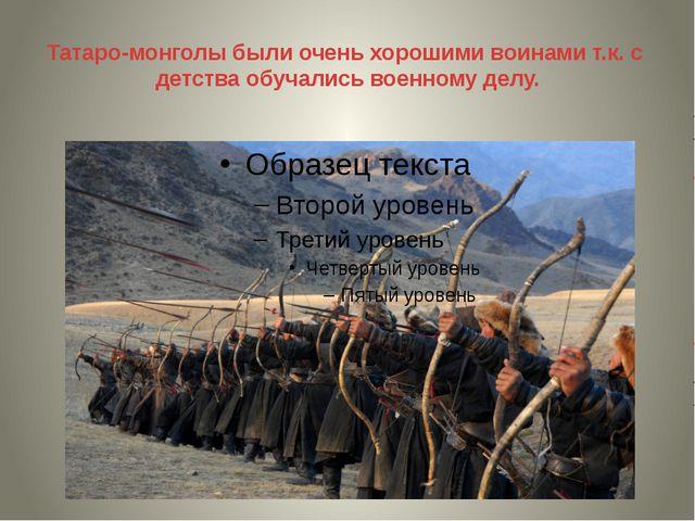 Татаро-монголы были очень хорошими воинами т.к. с детства обучались военному...