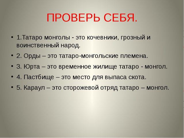 ПРОВЕРЬ СЕБЯ. 1.Татаро монголы - это кочевники, грозный и воинственный народ....