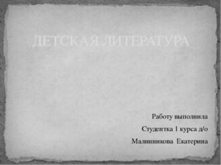Работу выполнила Студентка 1 курса д/о Малинникова Екатерина ДЕТСКАЯ ЛИТЕРАТ