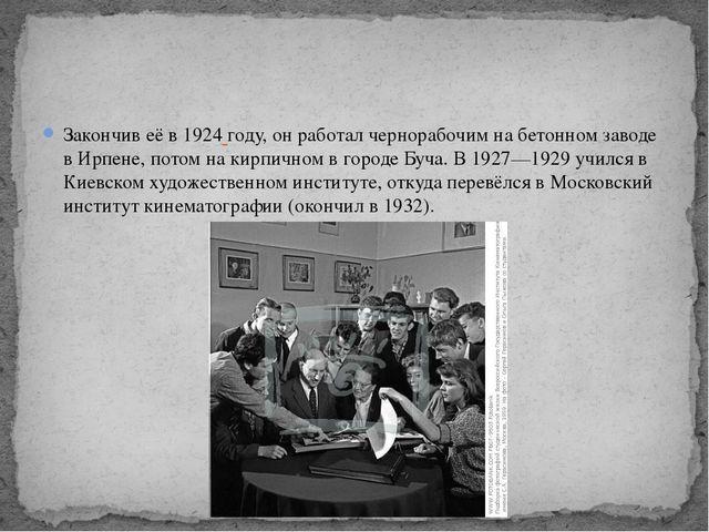 Закончив её в 1924 году, он работал чернорабочим на бетонном заводе в Ирпене,...