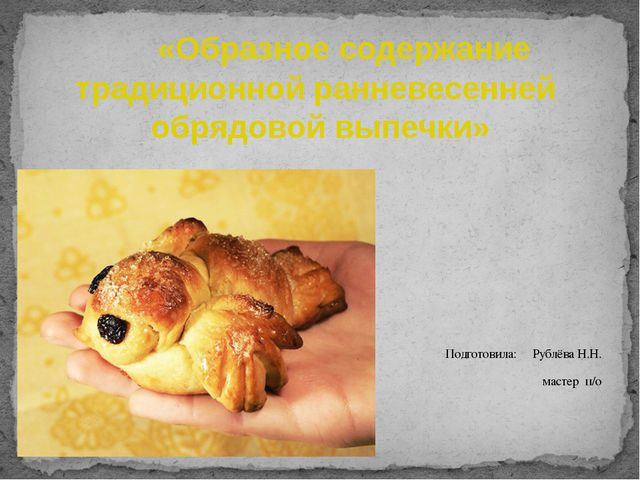 «Образное содержание традиционной ранневесенней обрядовой выпечки»  Подгото...