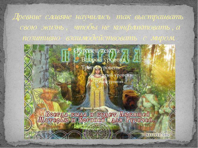 Древние славяне научились так выстраивать свою жизнь , чтобы не конфликтовать...