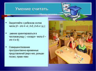 Закрепляйте с ребенком состав числа (8 – это 4 +4, 3+5, 2+6 и т.д.); умение
