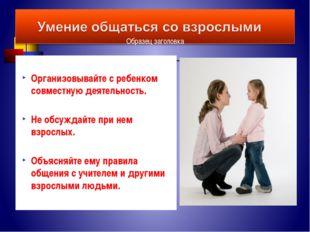 Организовывайте с ребенком совместную деятельность. Не обсуждайте при нем вз
