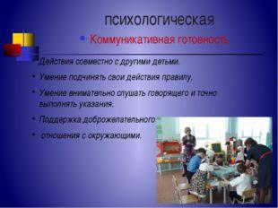 психологическая Коммуникативная готовность Действия совместно с другими детьм