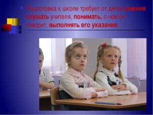 Подготовка к школе требует от детей умения слушать учителя, понимать, о чем о