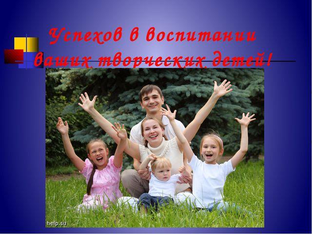 Успехов в воспитании ваших творческих детей!