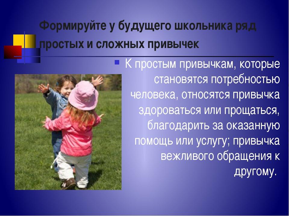 Формируйте у будущего школьника ряд простых и сложных привычек К простым прив...
