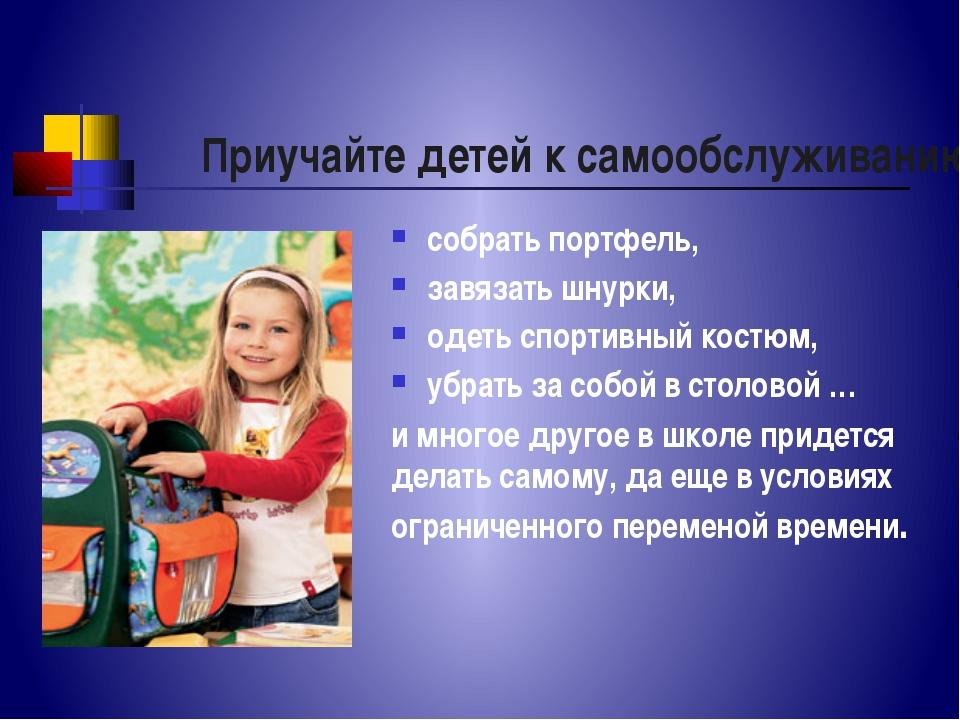 Приучайте детей к самообслуживанию собрать портфель, завязать шнурки, одеть с...