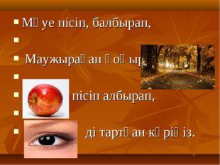 Мәуе пісіп, балбырап, Маужыраған қоңыр пісіп албырап, ді тартқан көріңіз.