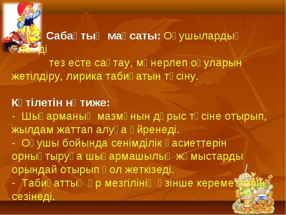 Сабақтың мақсаты: Оқушылардың өлеңді тез есте сақтау, мәнерлеп оқуларын жеті...