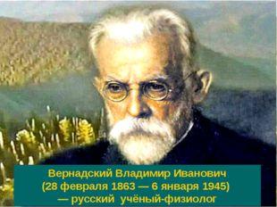 Вернадский Владимир Иванович (28 февраля 1863 — 6 января 1945) — русский учён