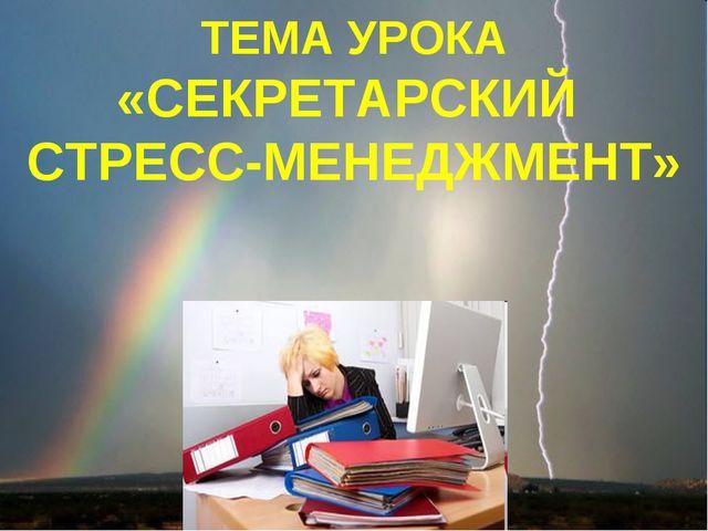 ТЕМА УРОКА «СТРЕСС-МЕНЕДЖМЕНТ» ТЕМА УРОКА «СЕКРЕТАРСКИЙ СТРЕСС-МЕНЕДЖМЕНТ»