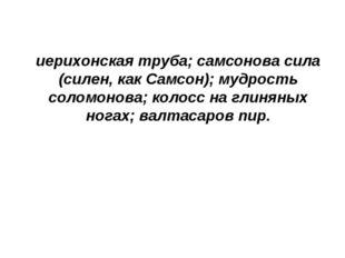 иерихонская труба; самсонова сила (силен, как Самсон); мудрость соломонова; к