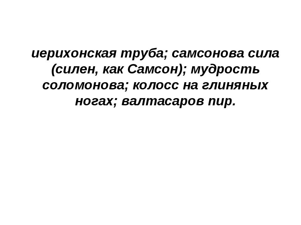 иерихонская труба; самсонова сила (силен, как Самсон); мудрость соломонова; к...