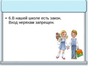 6.В нашей школе есть закон, Вход неряхам запрещен.