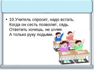 10.Учитель спросит, надо встать, Когда он сесть позволит, сядь. Ответить хоч