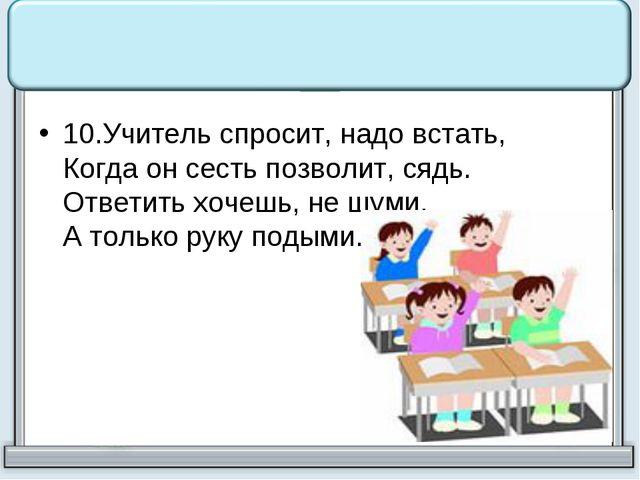 10.Учитель спросит, надо встать, Когда он сесть позволит, сядь. Ответить хоч...