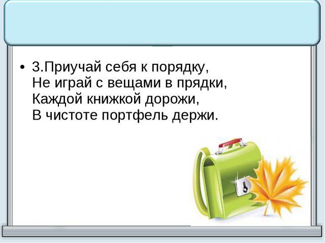 3.Приучай себя к порядку, Не играй с вещами в прядки, Каждой книжкой дорожи,...