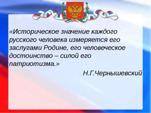 «Историческое значение каждого русского человека измеряется его заслугами Ро