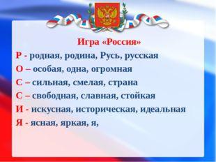 Игра «Россия» Р - родная, родина, Русь, русская О – особая, одна, огромная С