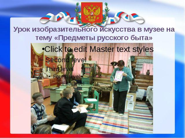 Урок изобразительного искусства в музее на тему «Предметы русского быта»