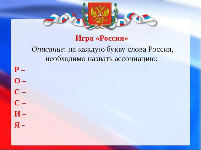 Игра «Россия» Описание: на каждую букву слова Россия, необходимо назвать асс...
