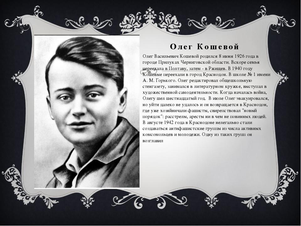 Олег Кошевой Олег Васильевич Кошевой родился 8 июня 1926 года в городе Прилук...