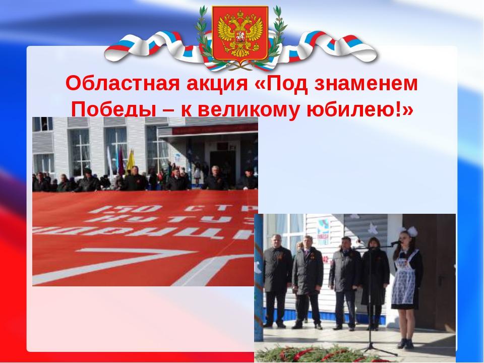 Областная акция «Под знаменем Победы – к великому юбилею!»