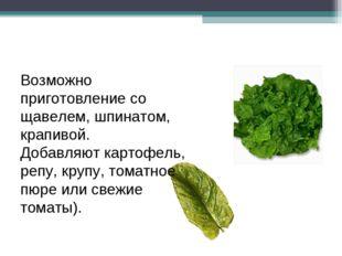 Возможно приготовление со щавелем, шпинатом, крапивой. Добавляют картофель, р