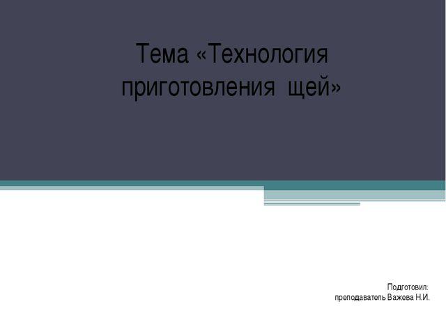 Подготовил: преподаватель Важева Н.И. Тема «Технология приготовления щей»