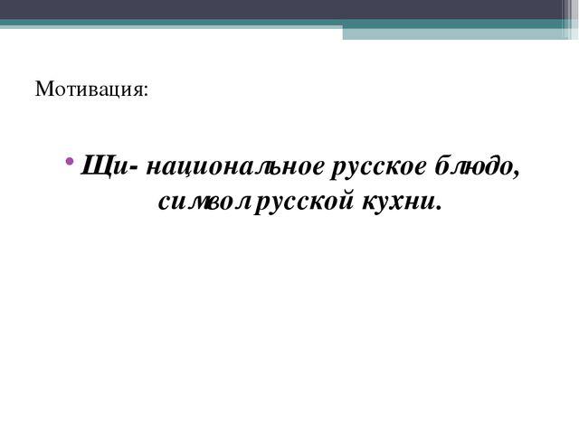 Мотивация: Щи- национальное русское блюдо, символ русской кухни.
