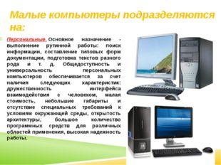 Малые компьютеры подразделяются на: Персональные.Основное назначение - выпол
