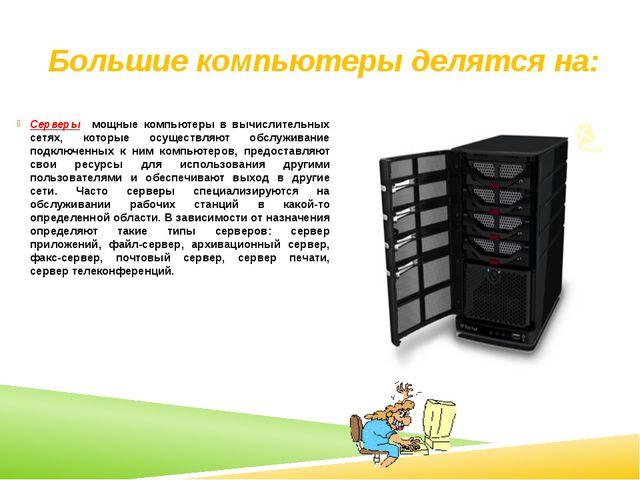 Большие компьютеры делятся на: Серверы- мощные компьютеры в вычислительных с...