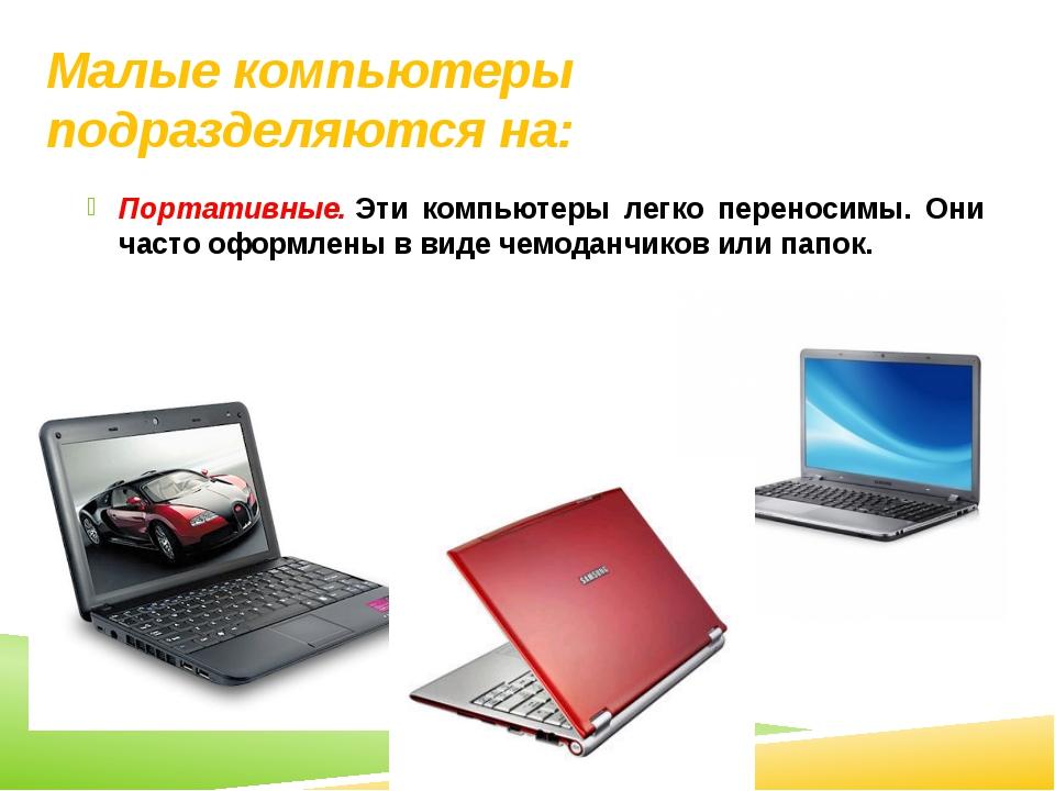 Малые компьютеры подразделяются на: Портативные.Эти компьютеры легко перенос...