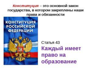 Статья 43 Каждый имеет право на образование Конституция – это основной закон