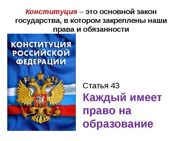 Статья 43 Каждый имеет право на образование Конституция – это основной закон...