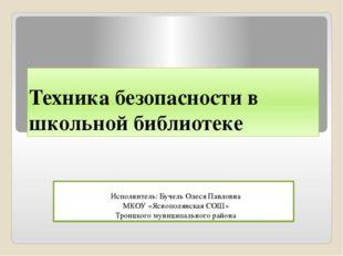 Техника безопасности в школьной библиотеке Исполнитель: Бучель Олеся Павловна
