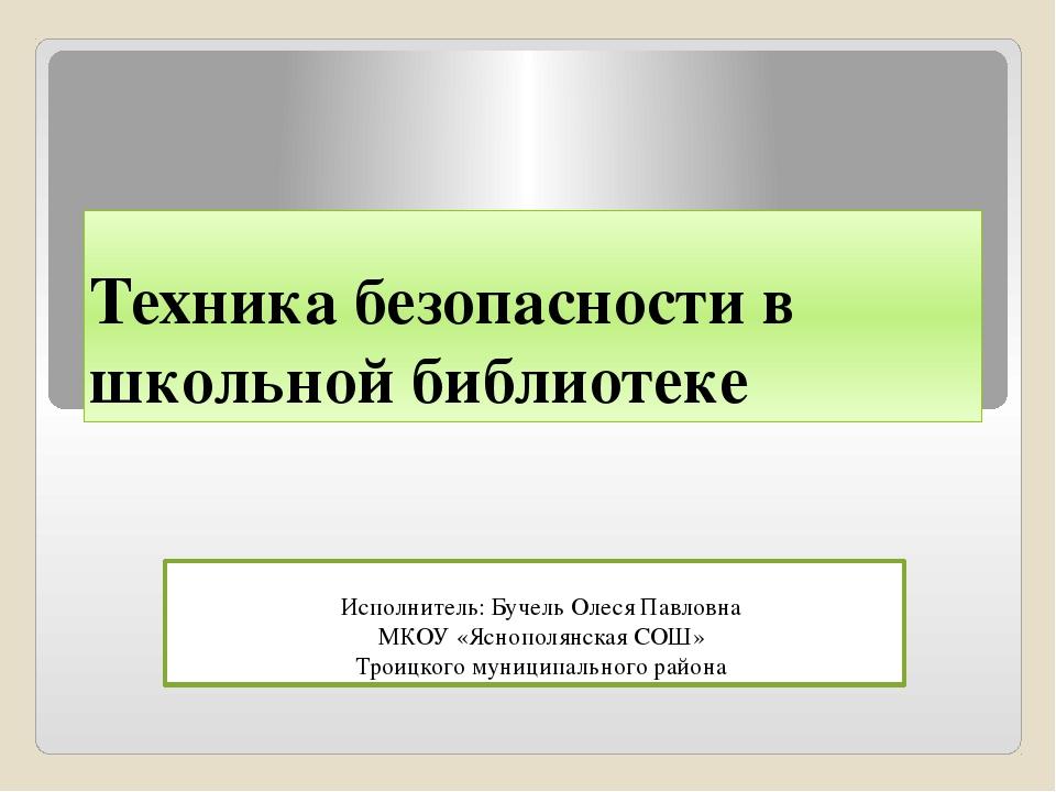 Техника безопасности в школьной библиотеке Исполнитель: Бучель Олеся Павловна...