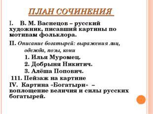 ПЛАН СОЧИНЕНИЯ I. В. М. Васнецов – русский художник, писавший картины по мот