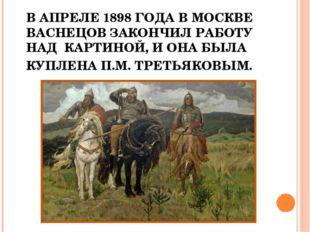 В АПРЕЛЕ 1898 ГОДА В МОСКВЕ ВАСНЕЦОВ ЗАКОНЧИЛ РАБОТУ НАД КАРТИНОЙ, И ОНА БЫЛА