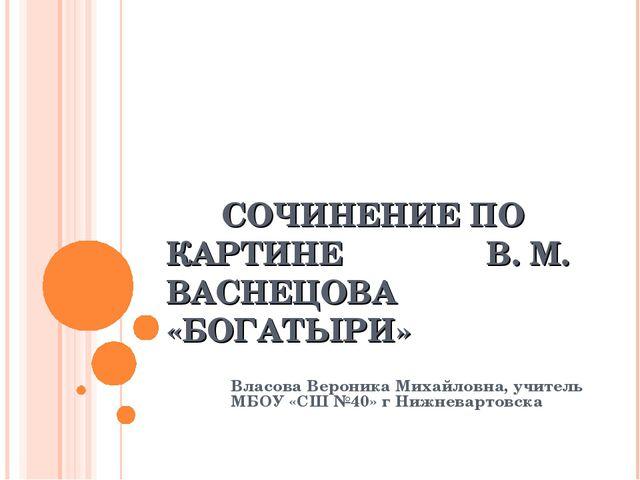 СОЧИНЕНИЕ ПО КАРТИНЕ  В. М. ВАСНЕЦОВА «БОГАТЫРИ» Власова Вероника Михайлов...