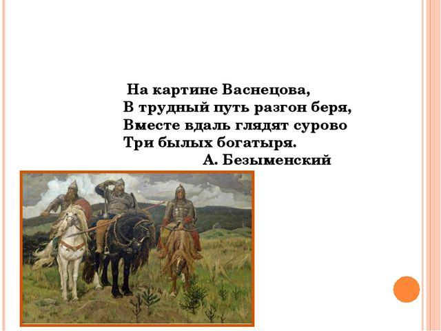На картине Васнецова, В трудный путь разгон беря, Вместе вдаль глядят сурово...