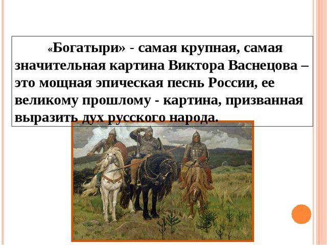 «Богатыри» - самая крупная, самая значительная картина Виктора Васнецова –...