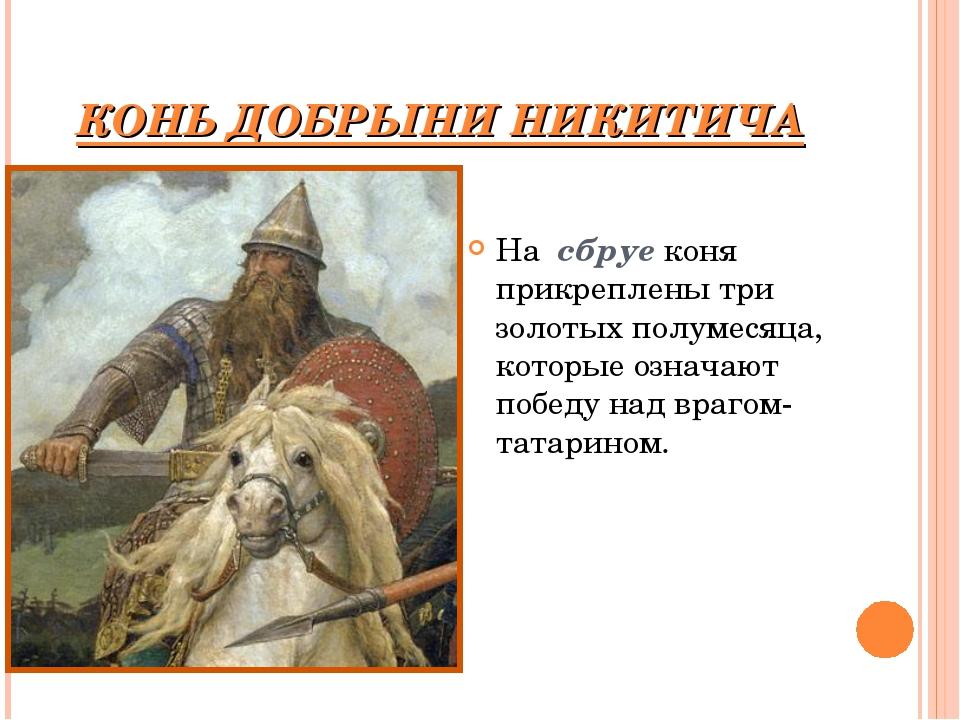 КОНЬ ДОБРЫНИ НИКИТИЧА На сбруе коня прикреплены три золотых полумесяца, котор...