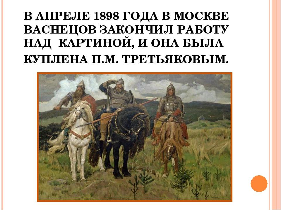 В АПРЕЛЕ 1898 ГОДА В МОСКВЕ ВАСНЕЦОВ ЗАКОНЧИЛ РАБОТУ НАД КАРТИНОЙ, И ОНА БЫЛА...