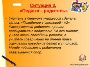 Ситуация 3. «Педагог - родитель» Учитель в дневнике учащегося сделала запись