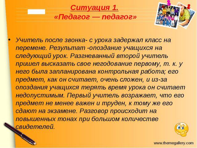 Ситуация 1. «Педагог — педагог» Учитель после звонка- с урока задержал класс...