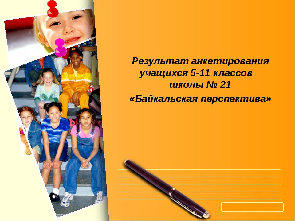 Результат анкетирования учащихся 5-11 классов школы № 21 «Байкальская перспек...