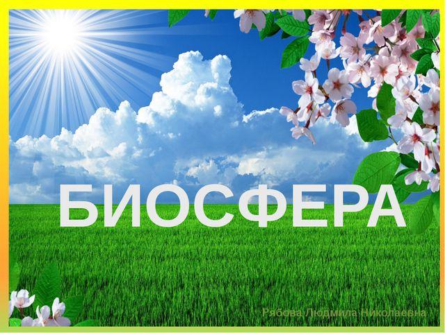 БИОСФЕРА Рябова Людмила Николаевна